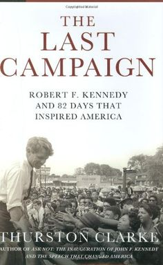 """The Last Campaign: Robert F. Kennedy and 82 Days That Inspired America"", by Thurston Clarke"