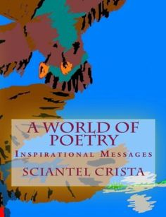 A WORLD OF POETRY: Inspirational Messages (This is a collection of my poetry and paintings) by Sciantel Crista. $3.99. 68 pages. Publisher: The Guiding-Light Ministry Publications (December 31, 2010). Author: Sciantel Crista. I have been writing poems ever since I was 16. Come read these Christian poems and get to know the person in my day by day struggles with Lupus.                             Show more                               Show less
