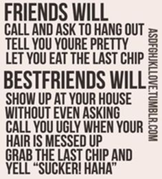 That's why they are my best friends... They are not fake nice and they are not afraid to be themselves