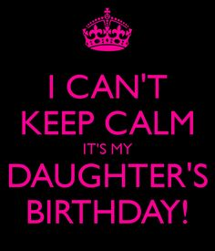 I CAN'T KEEP CALM IT'S MY DAUGHTER'S BIRTHDAY!