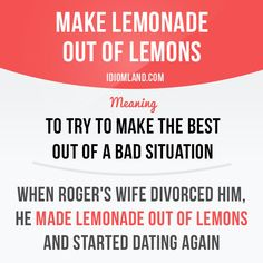 """""""Make lemonade out of lemons"""" means """"to try to make the best out of a bad situation"""". Example: When Roger's wife divorced him, he made lemonade out of lemons and started dating again. Get our apps for learning English: learzing.com #idiom #idioms #saying #sayings #phrase #phrases #expression #expressions #english #englishlanguage #learnenglish #studyenglish #language #vocabulary #dictionary #grammar #efl #esl #tesl #tefl #toefl #ielts #toeic #englishlearning #vocab #wordoftheday…"""