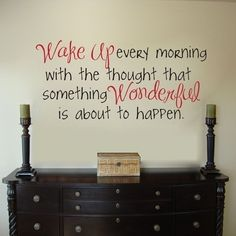 """Wake up every morning with the thought that something Wonderful is about to happen"""