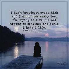I don't broadcast every high and I don't hide every low. I'm trying to live, I'm not trying to convince the world I have a life. Life Quotes Pictures, Real Life Quotes, Daily Quotes, Picture Quotes, Quotes To Live By, Me Quotes, Qoutes, Quotes Women, Poetry Quotes