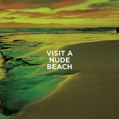 Visit a Nude Beach (LOL, last item on the f*ck-it list)