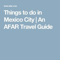 Things to do in Mexico City | An AFAR Travel Guide