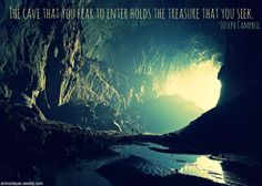 """The cave you fear to enter holds the treasure you seek."""