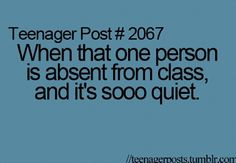 I THINK I'm that one person but I don't know because when I'm absent from class I'm not there (shocking!) so I don't know if it's super quiet or not