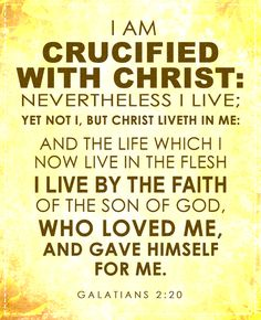 Galatians 2:20 I am crucified with Christ: nevertheless I live; yet not I, but Christ liveth in me: and the life which I now live in the flesh I live by the faith of the Son of God, who loved me, and gave himself for me.
