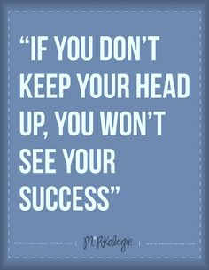 If you don't keep your head up, you won't see your success! #success