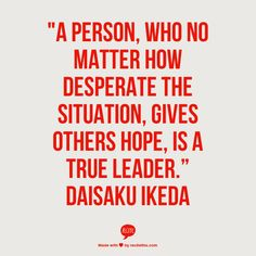 """A person, who no matter how desperate the situation, gives others hope, is a true leader."" Daisaku Ikeda"