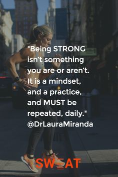 """Being STRONG isn't something you are or aren't. It is a mindset, and a practice, and MUST be repeated, daily."" @DrLauraMiranda"
