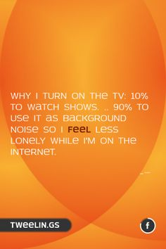 Tweeling of the Day #69  Why I turn on the TV: 10% to watch shows. ...90% to use it as background noise so i feel less lonely while I'm on the Internet.
