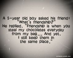 5 year old's friendship... kinda like ours! CHOCOLATE!!!!