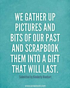 """""""We gather up pictures and bits of our past and scrapbook them into a gift that…"""