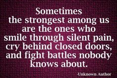 Sometimes the strongest among us are the ones who smile through silent pain, cry behind closed doors, and fight battles nobody knows about. Agreed!