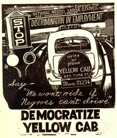 """Support the National Negro Labor Council - Stop Discrimination in Employment...Say, 'We won't ride if negroes can't drive.' Democratize Yellow Cab""  1950s poster calling for non-discrimination in the hiring of San Francisco taxicab drivers. The NNLC was founded in Detroit in 1951. It was disbanded in 1956 under pressure from the federal government. Poster by Frank Rowe."