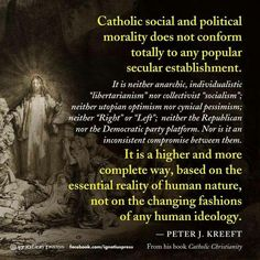 Don't bring your politics-- and thus the world-- into the Church, please. That's getting things backwards. Moreover, Holy Scripture, and the Church's Sacred Tradition, her doctrine, dogma, and discipline, will not be grabbed by the scruff of the neck and made to salute the Stars and Stripes. As Catholics, our mission is not to be Republicans or Democrats or Americans or whatever first, but to bring the Church out into the world, to christophy the world and to witness to God, Who IS Love.