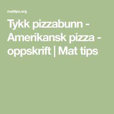 Tykk pizzabunn - Amerikansk pizza - oppskrift   Mat tips