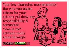 I have no respect for people who blame the world for their issues. Victim complexes are the most unattractive thing in the world.