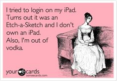 I tried to login on my iPad. Turns out it was an Etch-a-Sketch and I don't own an iPad. Also, I'm out of vodka.