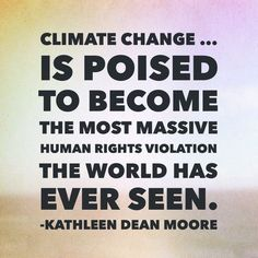 """Climate change … is poised to become the most massive human rights violation the world has ever seen."" - Oregon State University Philosophy Professor Emerita Kathleen Dean Moore"