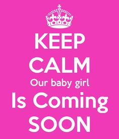 KEEP CALM Our baby girl Is Coming SOON - KEEP CALM AND CARRY ON Image Generator - brought to you by the Ministry of Information