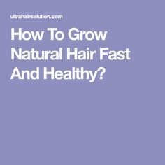 How To Grow Natural Hair Fast And Healthy?