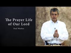 The Prayer Life of Our Lord - Paul Washer - YouTube