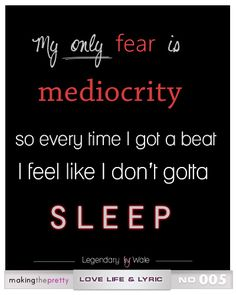 My only fear is mediocrity so every time I got a beat I feel like I don't gotta sleep! #wale #lyrics #lovelifelyric