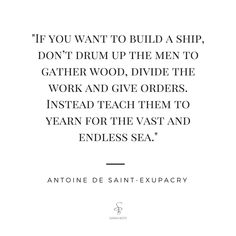 """If you want to build a ship, don't drum up the men to gather wood, divide the work & give orders. Instead teach them to yearn for the vast & endless sea"" Antoine De Saint-Exupacry"