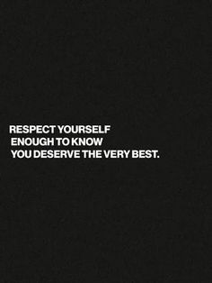 Respect yourself enough to know you deserve the very best | Inspirational Quotes