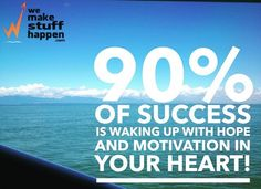 90% of success is waking up with hope and motivation in your heart! That's the secret of #makestuffhappen
