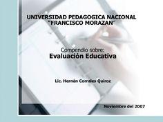 """UNIVERSIDAD PEDAGOGICA NACIONAL """" FRANCISCO MORAZAN """" Compendio sobre: Evaluación Educativa Lic. Hernán Corrales Quiroz Noviembre del 2007"""
