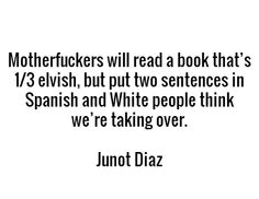 Motherfuckers will read a book that's 1/3 elvish, but put two sentences in Spanish and White people think we're taking over. - Junot Diaz