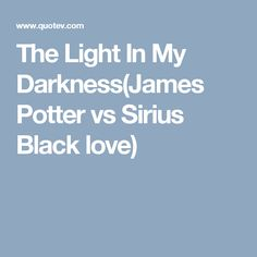 The Light In My Darkness(James Potter vs Sirius Black love)