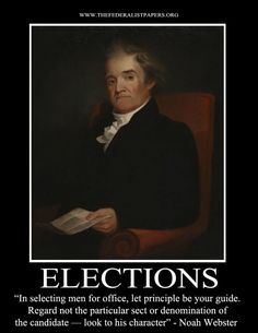 Noah Webster Poster, Elections – In selecting men for office, let principle be your guide. Regard not the particular sect or denomination of the candidate - look to his character.