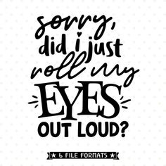 Funny SVG, I just rolled my eyes loud SVG file, humor svg, sarcastic svg roll, . T Shirt Designs, Monday Morning Quotes, Teen Humor, Funny Quotes, Funny Memes, Sign Quotes, Hilarious, Create Shirts, Cricut Vinyl