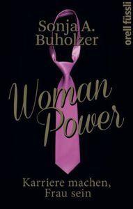Woman Power Karriere machen, Frau bleiben: Sonja A. Buholzer zeigt, dass Glück und Zufriedenheit von Frauen anders sind, als das ihrer männlichen Gegenpole.
