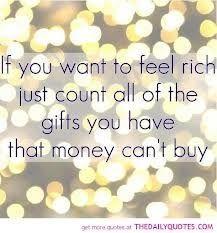 リッチな気分になりたかったら、 今までもらった贈り物の中で、 お金で買えないものがいくつあったか 数えてごらん。