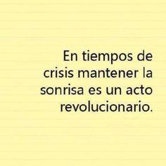 En tiempos de crisis mantener la sonrisa es un acto revolucionario.