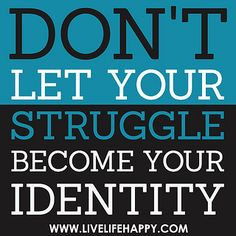 Don't let your struggle become your identity. by deeplifequotes, via Flickr