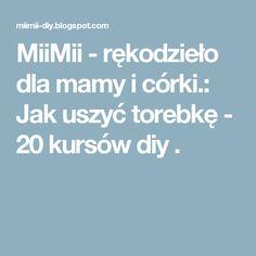 MiiMii - rękodzieło dla mamy i córki.: Jak uszyć torebkę - 20 kursów diy .