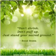 """""""Don't Shrink. Don't puff up. Just stand your sacred ground."""" ~ Brené Brown"""
