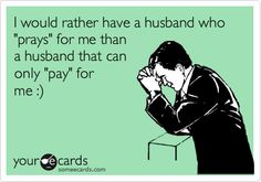 I would rather have a husband who 'prays' for me than a husband that can only 'pay' for me :).