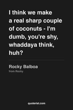 """I think we make a real sharp couple of coconuts - I'm dumb, you're shy, whaddaya think, huh?"" - Rocky Balboa from #Rocky. #moviequotes #movies"