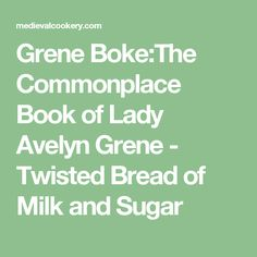 Grene Boke:The Commonplace Book of Lady Avelyn Grene - Twisted Bread of Milk and Sugar