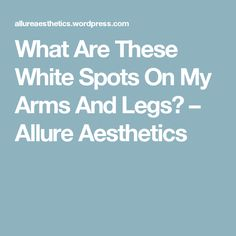 What Are These White Spots On My Arms And Legs? – Allure Aesthetics
