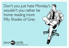 Don't you just hate Mondays?  Wouldn't you rather be home reading more Fifty Shades of Grey?