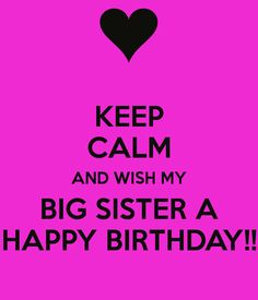 KEEP CALM AND WISH MY BIG SISTER A HAPPY BIRTHDAY!!