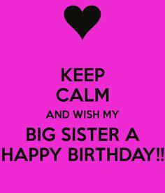KEEP CALM AND WISH MY BIG SISTER A HAPPY BIRTHDAY!!